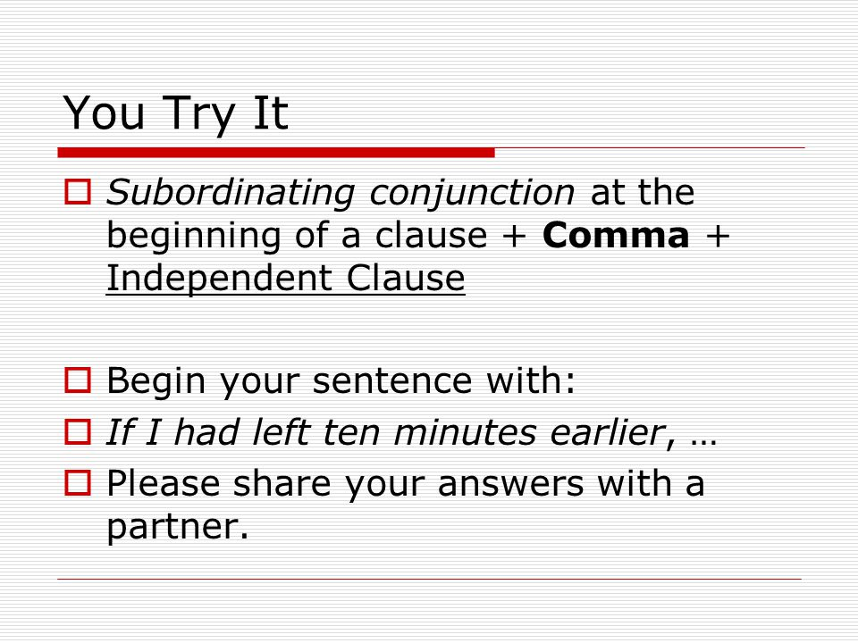 You Try It Subordinating conjunction at the beginning of a clause + Comma + Independent Clause. Begin your sentence with: