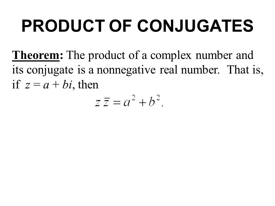PRODUCT OF CONJUGATES Theorem: The product of a complex number and its conjugate is a nonnegative real number.