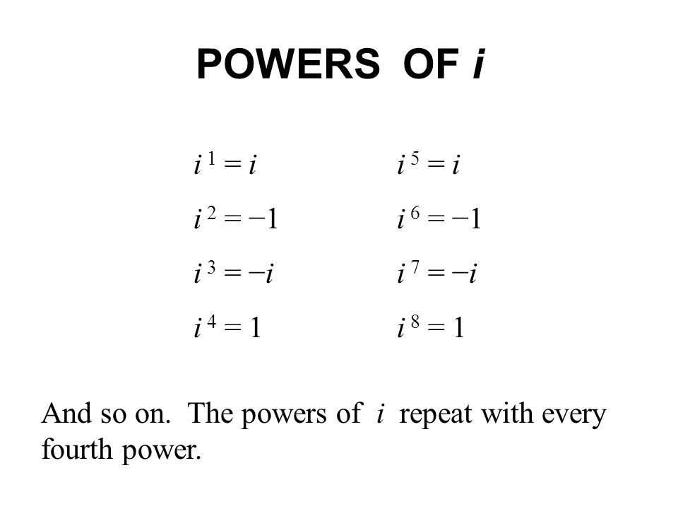 POWERS OF i i 1 = i i 5 = i i 2 = −1 i 6 = −1 i 3 = −i i 7 = −i