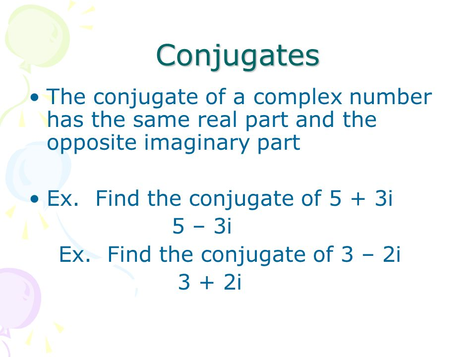Conjugates The conjugate of a complex number has the same real part and the opposite imaginary part.