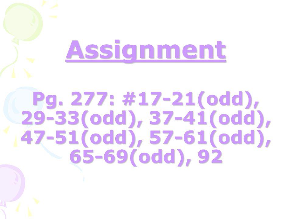 Assignment Pg. 277: #17-21(odd), 29-33(odd), 37-41(odd), 47-51(odd), 57-61(odd), 65-69(odd), 92
