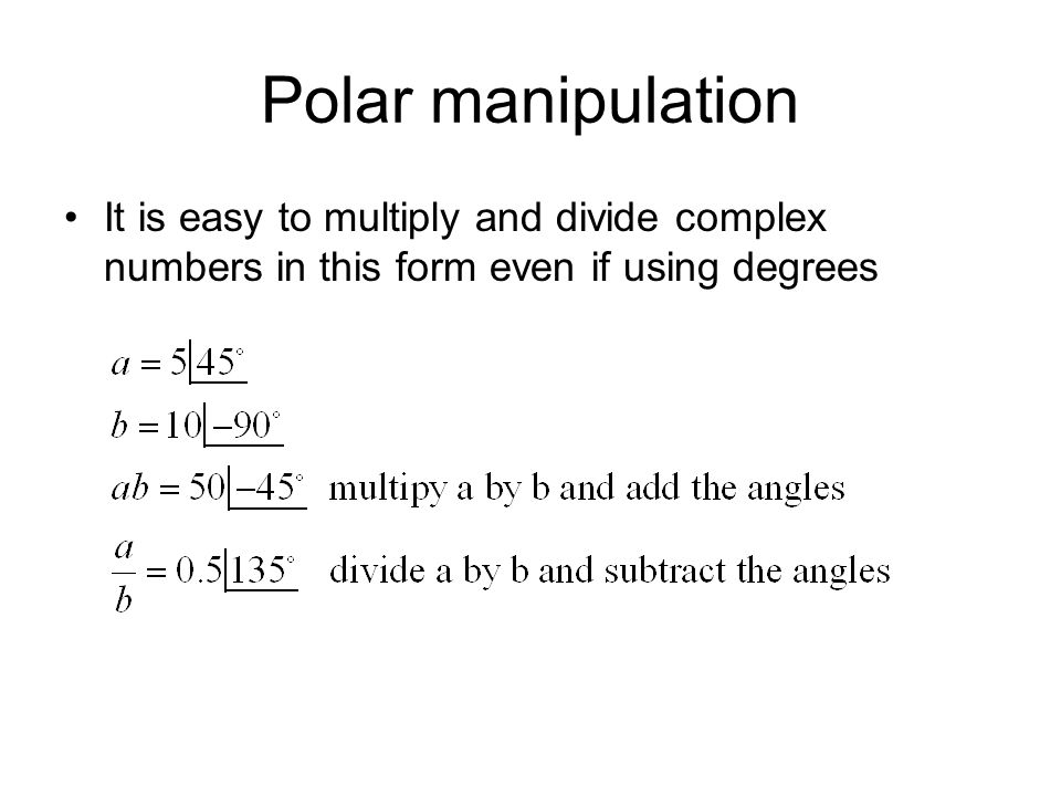Polar manipulation It is easy to multiply and divide complex numbers in this form even if using degrees.