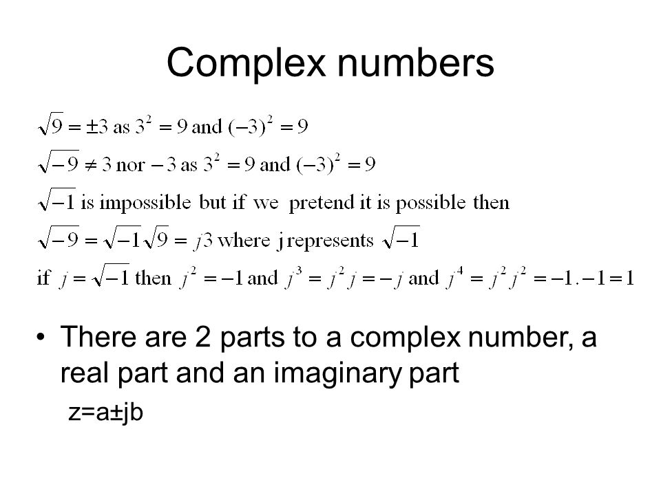 Complex numbers There are 2 parts to a complex number, a real part and an imaginary part z=a±jb