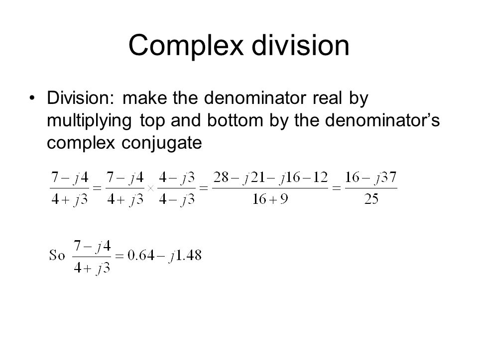 Complex division Division: make the denominator real by multiplying top and bottom by the denominator's complex conjugate.