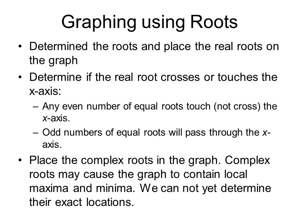 Graphing using Roots Determined the roots and place the real roots on the graph. Determine if the real root crosses or touches the x-axis: