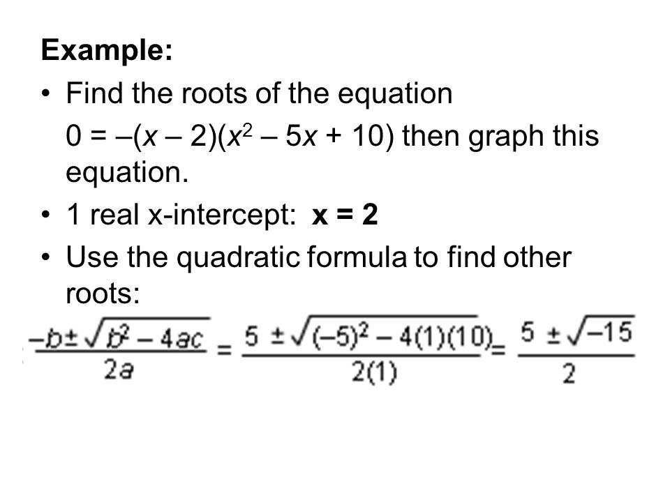 Example: Find the roots of the equation. 0 = –(x – 2)(x2 – 5x + 10) then graph this equation. 1 real x-intercept: x = 2.
