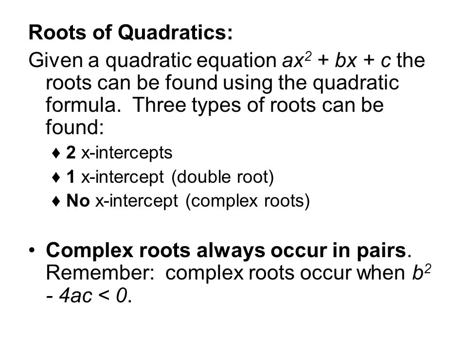 Roots of Quadratics: Given a quadratic equation ax2 + bx + c the roots can be found using the quadratic formula. Three types of roots can be found:
