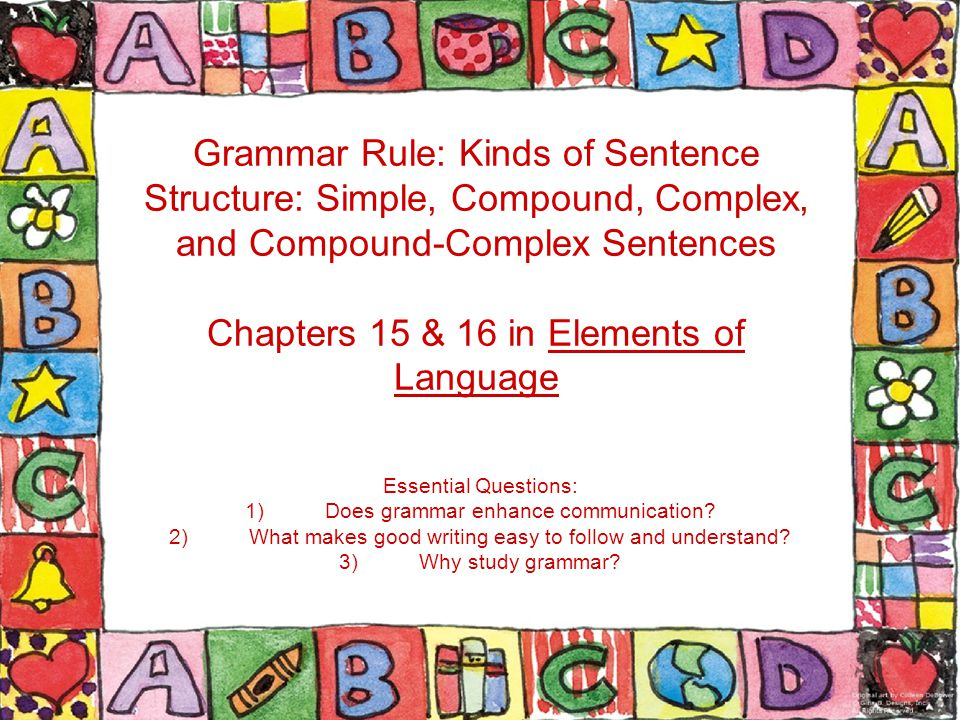 Grammar Rule: Kinds of Sentence Structure: Simple, Compound, Complex, and Compound-Complex Sentences Chapters 15 & 16 in Elements of Language