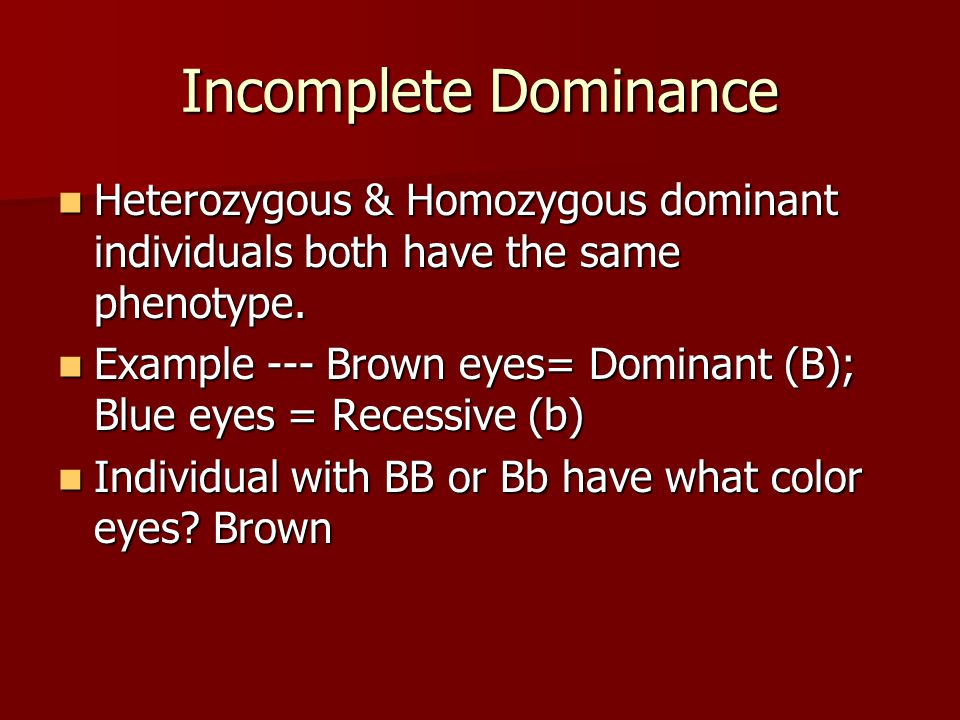 Incomplete Dominance Heterozygous & Homozygous dominant individuals both have the same phenotype.
