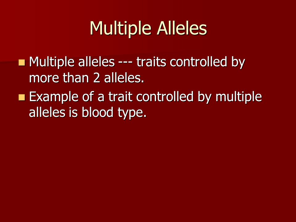 Multiple Alleles Multiple alleles --- traits controlled by more than 2 alleles.