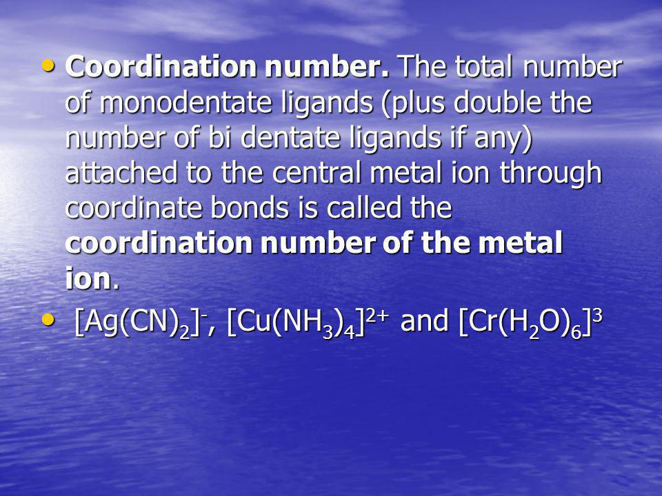 Coordination number. The total number of monodentate ligands (plus double the number of bi dentate ligands if any) attached to the central metal ion through coordinate bonds is called the coordination number of the metal ion.