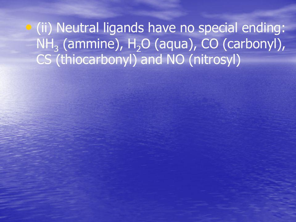(ii) Neutral ligands have no special ending: NН3 (ammine), Н2О (aqua), CO (carbonyl), CS (thiocarbonyl) and NO (nitrosyl)