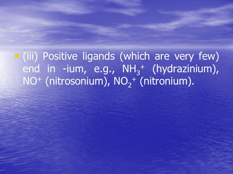 (iii) Positive ligands (which are very few) end in -ium, е. g