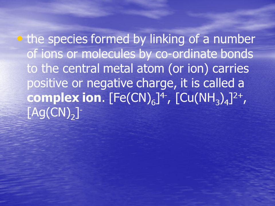 the species formed by linking of а number of ions or molecules by co-ordinate bonds to the central metal atom (or ion) carries positive or negative charge, it is called a complex ion.