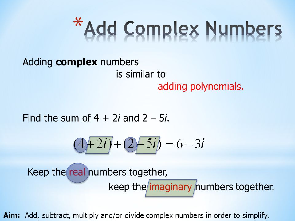 Add Complex Numbers Adding complex numbers is similar to
