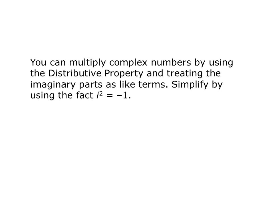 You can multiply complex numbers by using the Distributive Property and treating the imaginary parts as like terms.