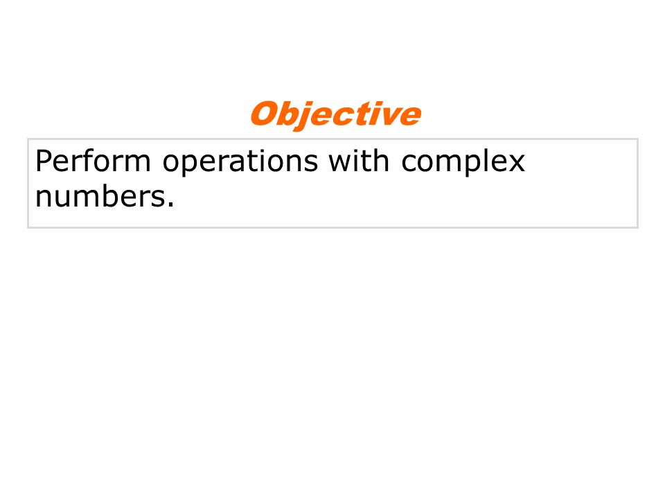 Objective Perform operations with complex numbers.