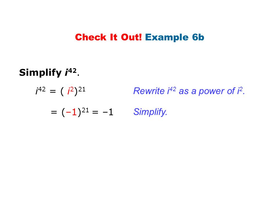 Check It Out! Example 6b Simplify i42. i42 = ( i2)21. Rewrite i42 as a power of i2. = (–1)21 = –1.