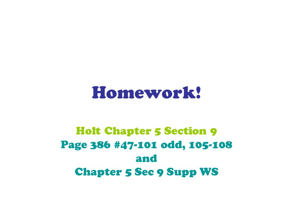 Homework! Holt Chapter 5 Section 9 Page 386 #47-101 odd, 105-108 and