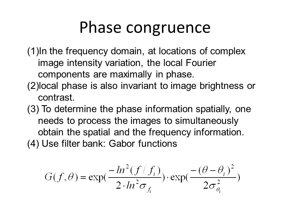 Phase congruence In the frequency domain, at locations of complex image intensity variation, the local Fourier components are maximally in phase.