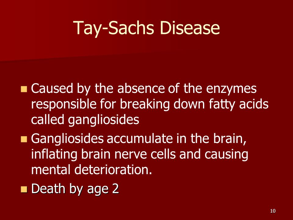 Tay-Sachs Disease Caused by the absence of the enzymes responsible for breaking down fatty acids called gangliosides.