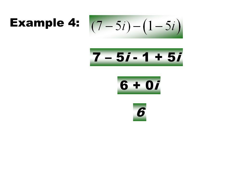 Example 4: 7 – 5i - 1 + 5i 6 + 0i 6