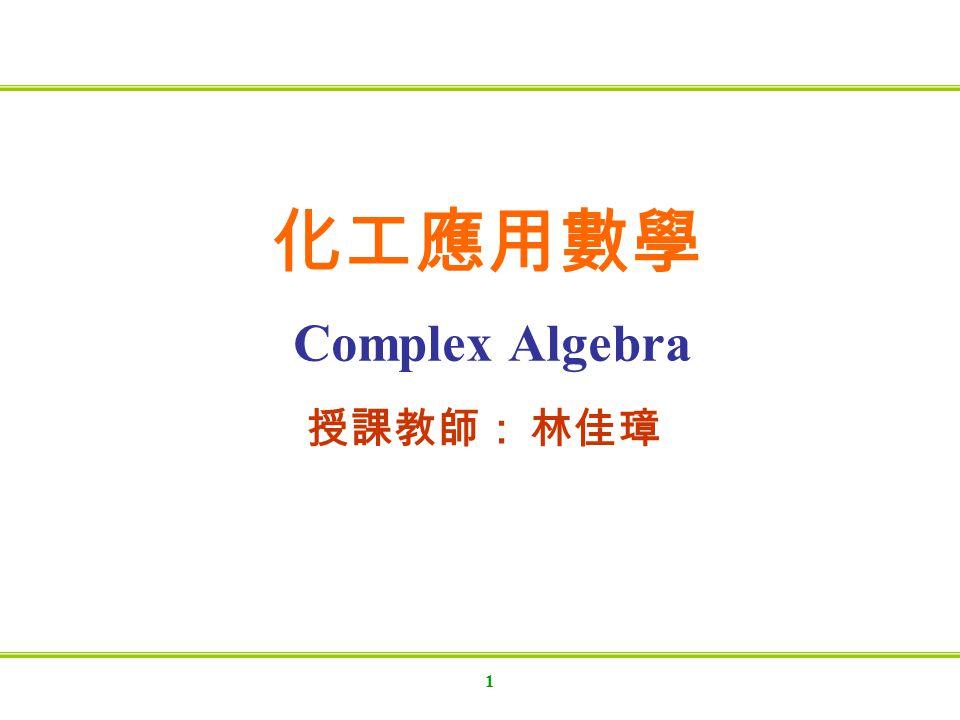 化工應用數學 Complex Algebra 授課教師: 林佳璋