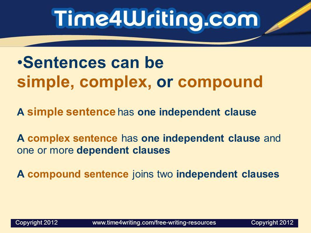 Sentences can be simple, complex, or compound A simple sentence has one independent clause A complex sentence has one independent clause and one or more dependent clauses A compound sentence joins two independent clauses