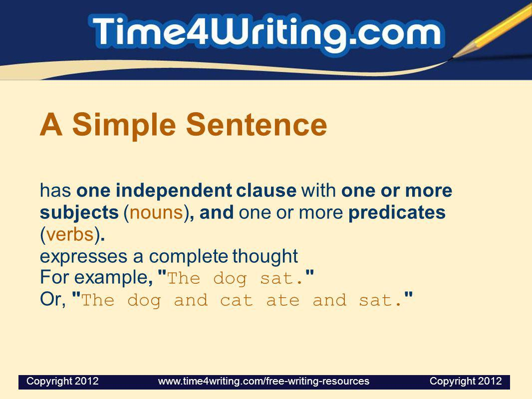 A Simple Sentence has one independent clause with one or more subjects (nouns), and one or more predicates (verbs). expresses a complete thought For example, The dog sat. Or, The dog and cat ate and sat.