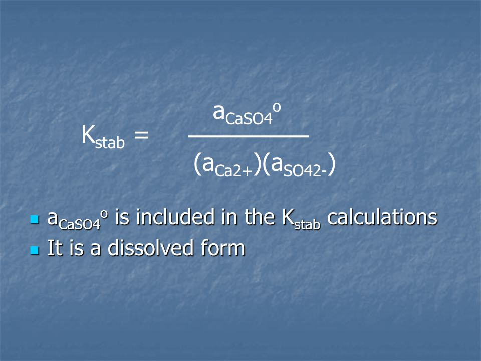 Kstab = (aCa2+)(aSO42-) aCaSO4o is included in the Kstab calculations
