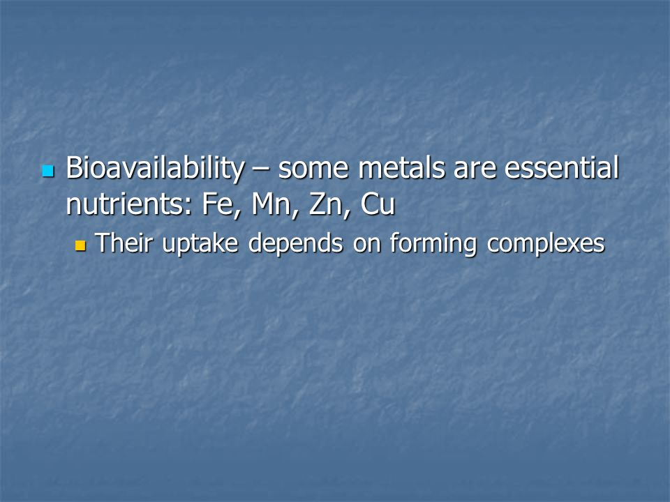 Bioavailability – some metals are essential nutrients: Fe, Mn, Zn, Cu