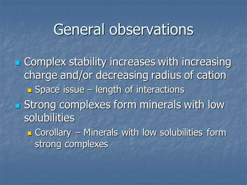 General observations Complex stability increases with increasing charge and/or decreasing radius of cation.