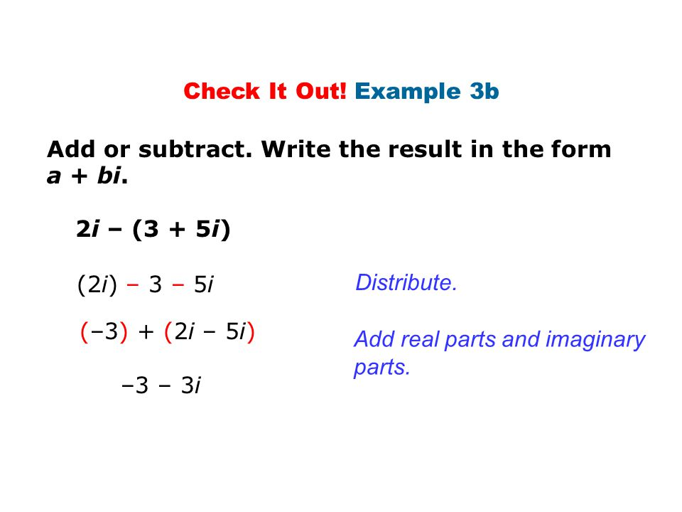Check It Out! Example 3b Add or subtract. Write the result in the form a + bi. 2i – (3 + 5i) (2i) – 3 – 5i.