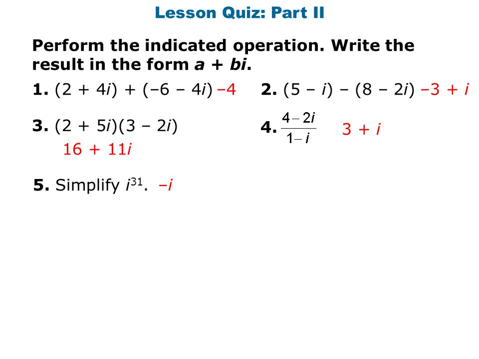 Lesson Quiz: Part II Perform the indicated operation. Write the result in the form a + bi. 1. (2 + 4i) + (–6 – 4i)