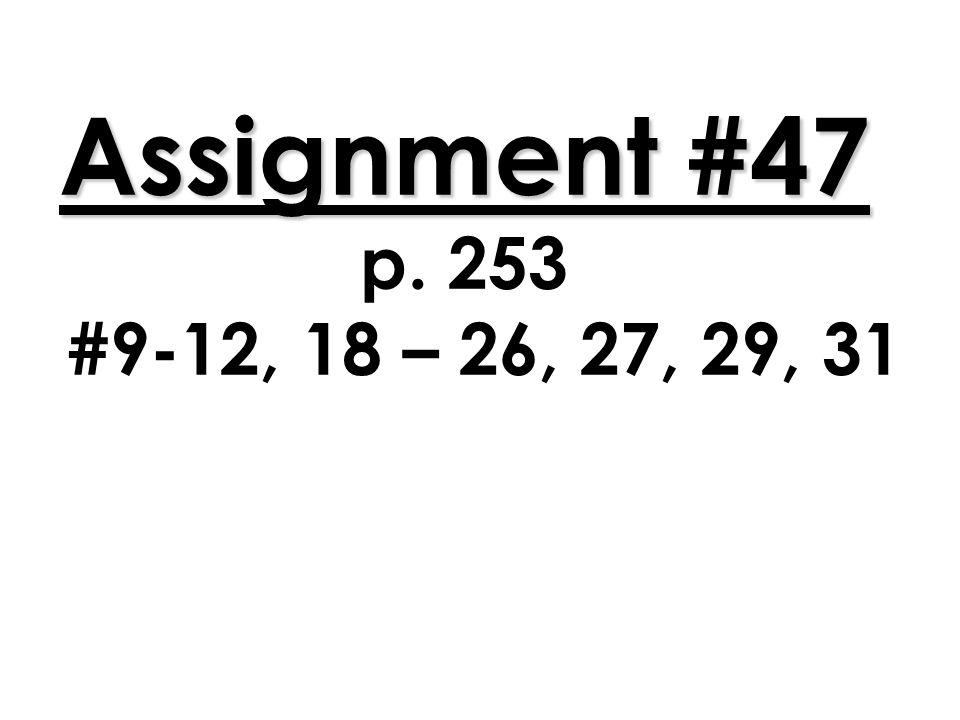 Assignment #47 p. 253 #9-12, 18 – 26, 27, 29, 31