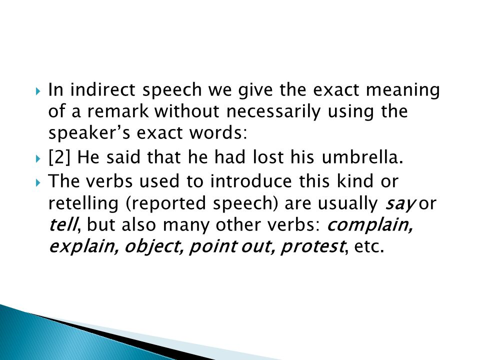 In indirect speech we give the exact meaning of a remark without necessarily using the speaker's exact words: