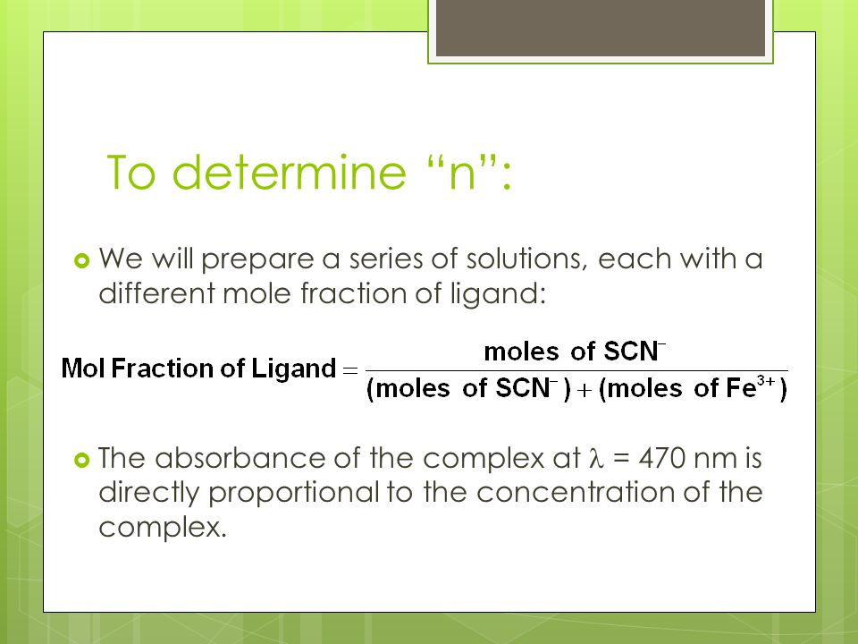 To determine n : We will prepare a series of solutions, each with a different mole fraction of ligand: