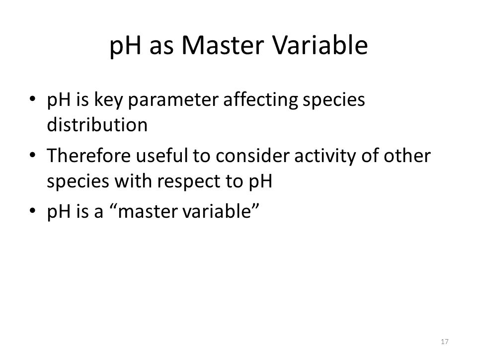 pH as Master Variable pH is key parameter affecting species distribution. Therefore useful to consider activity of other species with respect to pH.