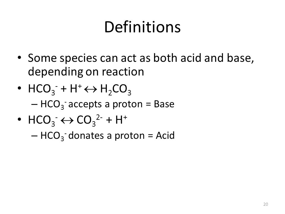 Definitions Some species can act as both acid and base, depending on reaction. HCO3- + H+  H2CO3.