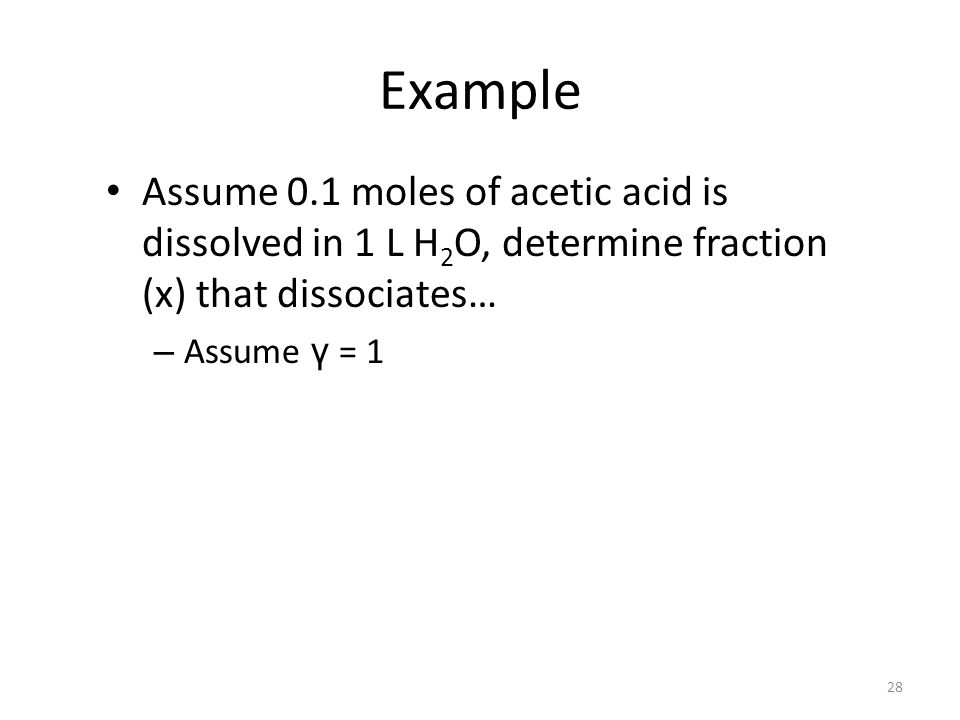 Example Assume 0.1 moles of acetic acid is dissolved in 1 L H2O, determine fraction (x) that dissociates…