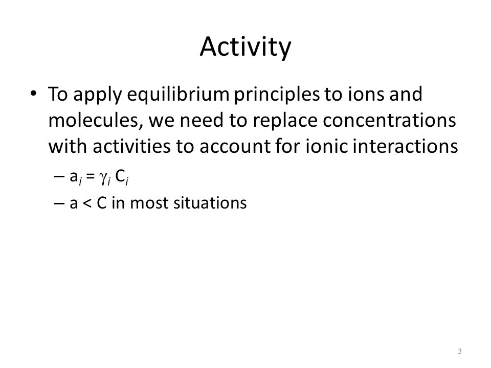 Activity To apply equilibrium principles to ions and molecules, we need to replace concentrations with activities to account for ionic interactions.