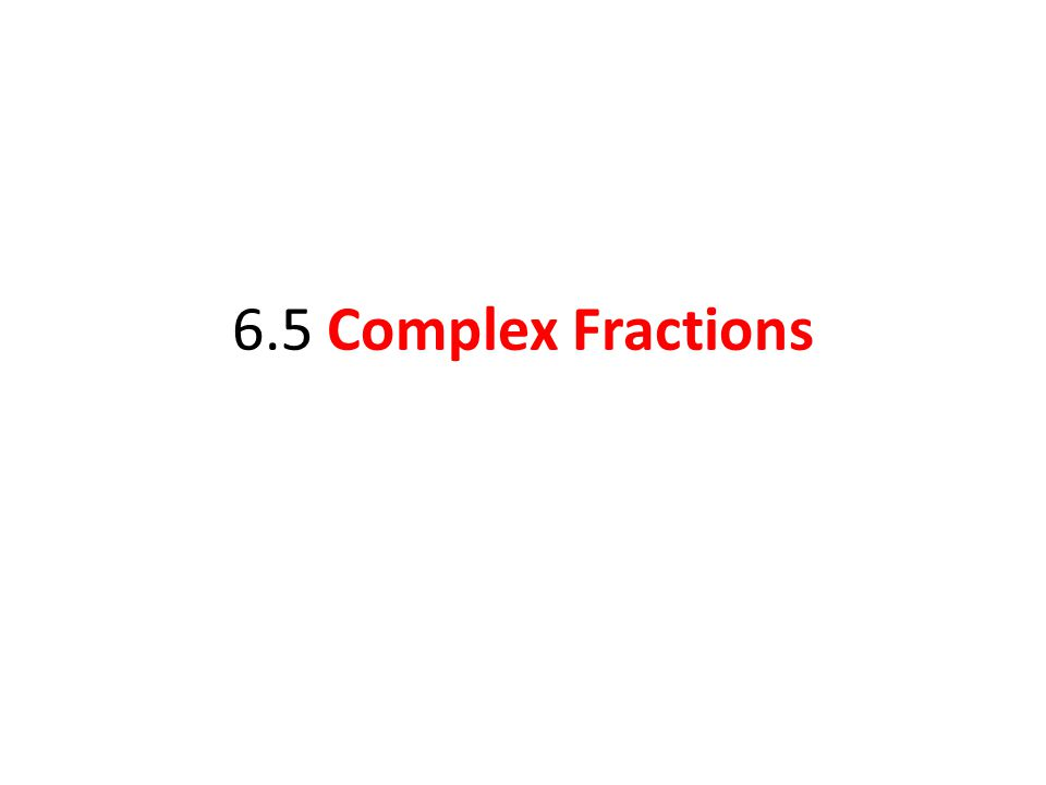 6.5 Complex Fractions