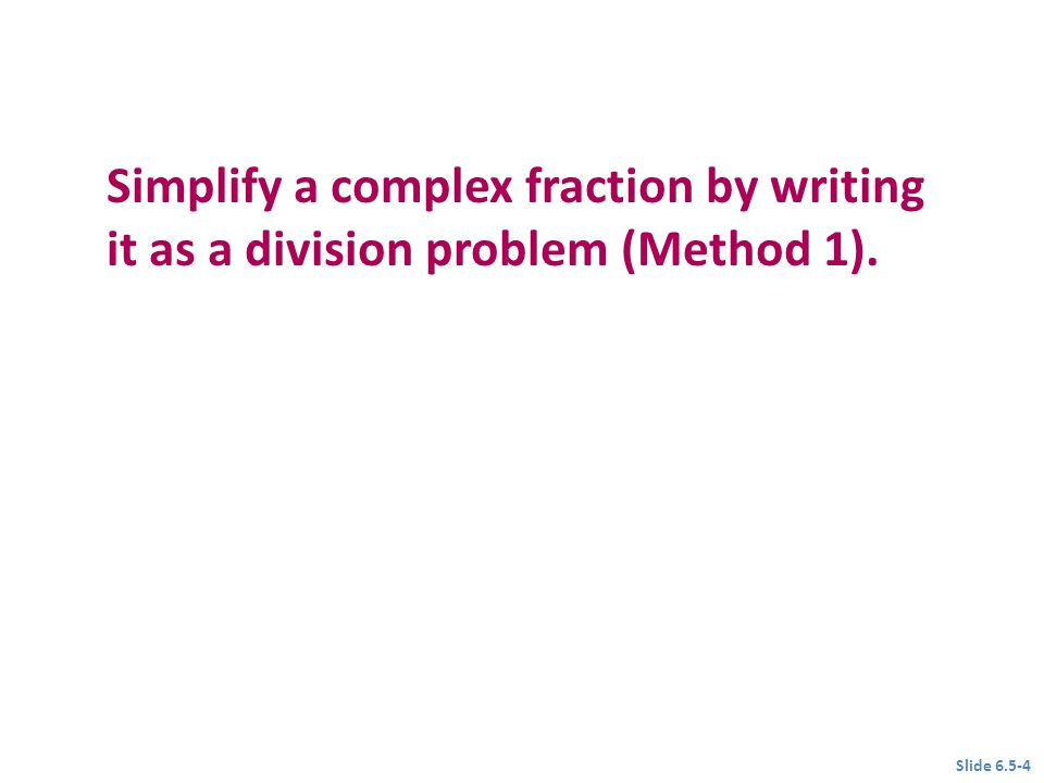 Objective 1 Simplify a complex fraction by writing it as a division problem (Method 1).