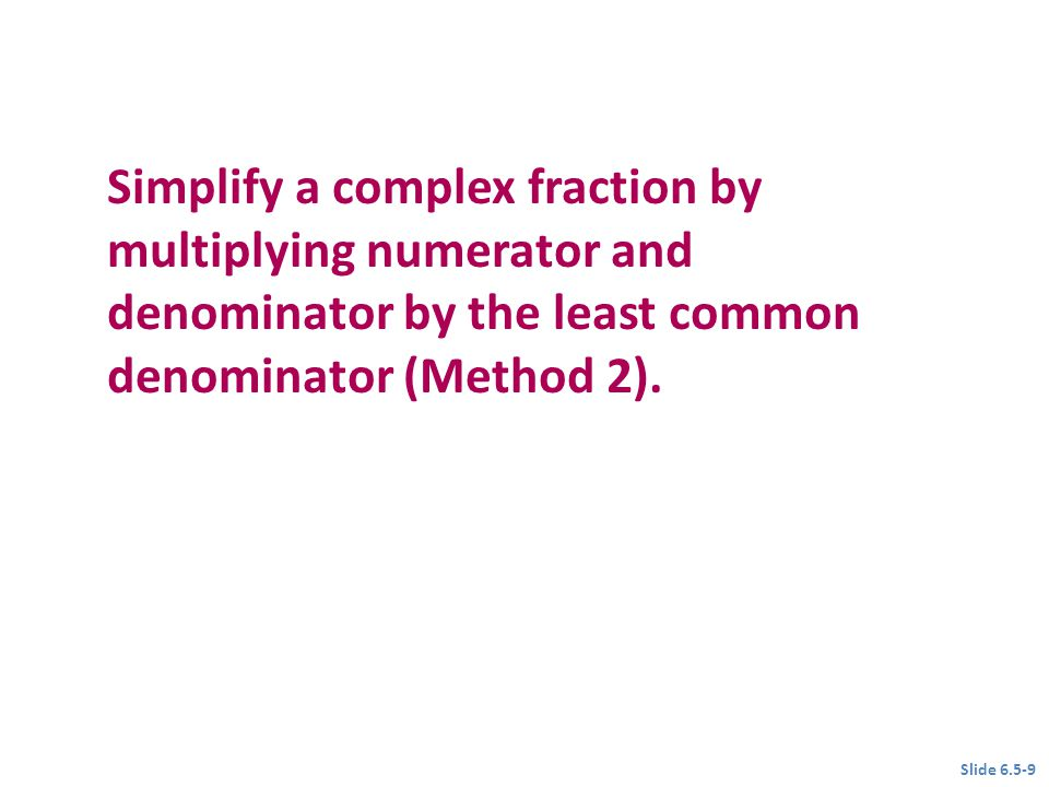 Objective 2 Simplify a complex fraction by multiplying numerator and denominator by the least common denominator (Method 2).
