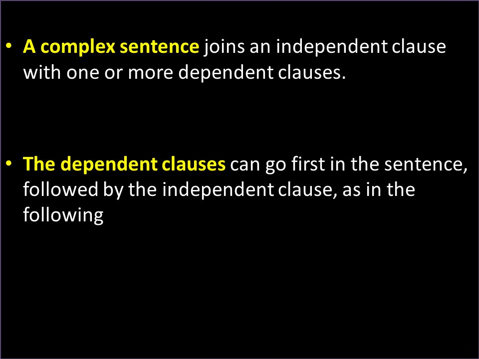 A complex sentence joins an independent clause with one or more dependent clauses.