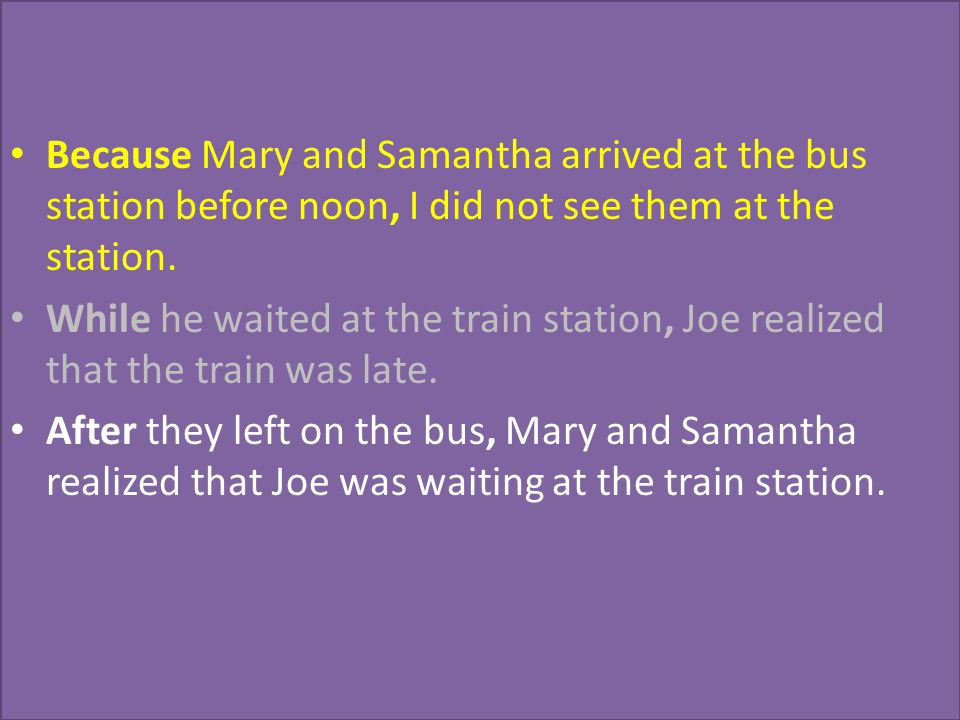 Because Mary and Samantha arrived at the bus station before noon, I did not see them at the station.