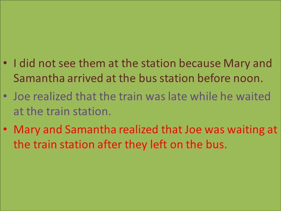 I did not see them at the station because Mary and Samantha arrived at the bus station before noon.