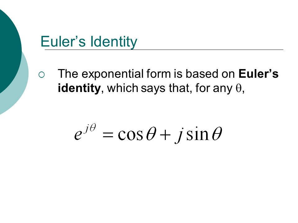 Euler's Identity The exponential form is based on Euler's identity, which says that, for any ,