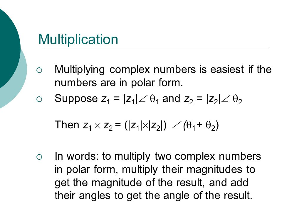 Multiplication Multiplying complex numbers is easiest if the numbers are in polar form.