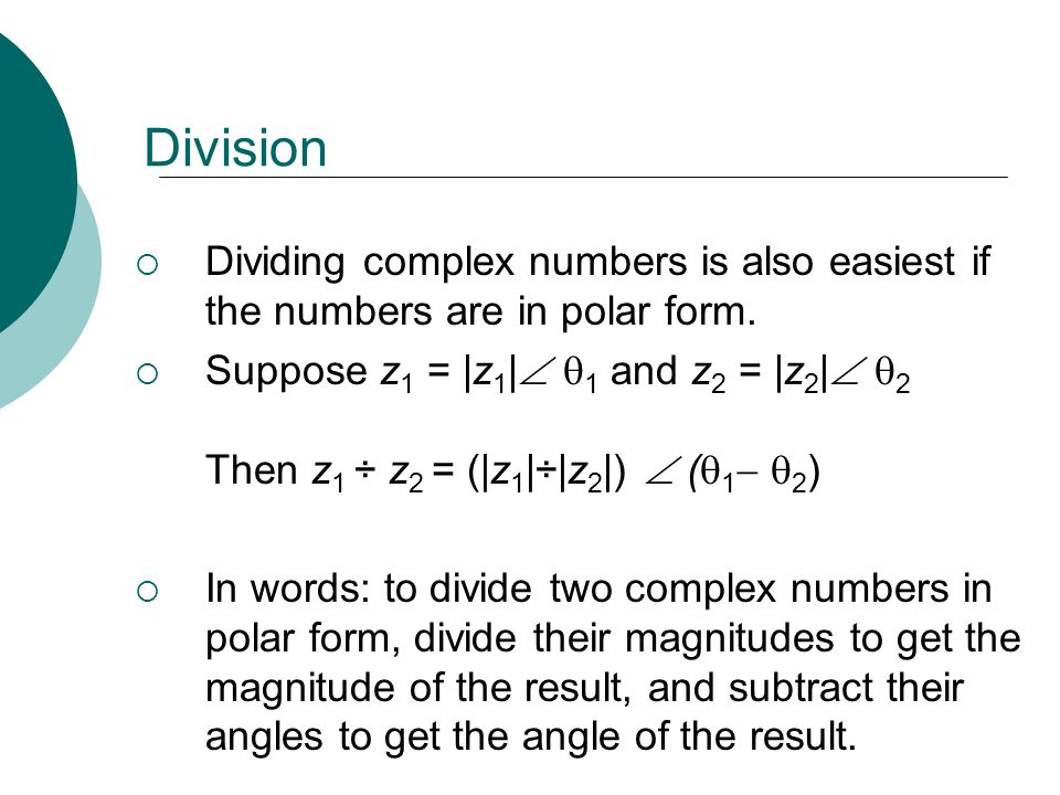 Division Dividing complex numbers is also easiest if the numbers are in polar form.